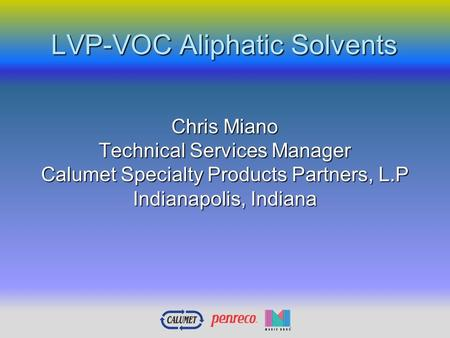 LVP-VOC Aliphatic Solvents Chris Miano Technical Services Manager Calumet Specialty Products Partners, L.P Indianapolis, Indiana.