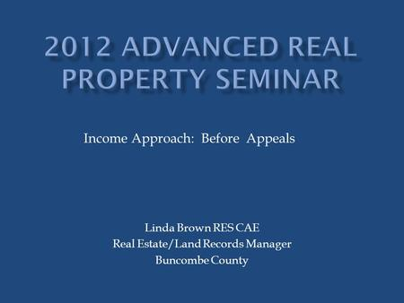 Linda Brown RES CAE Real Estate/Land Records Manager Buncombe County Income Approach: Before Appeals.