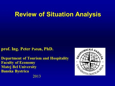 Prof. Ing. Peter Pat us, PhD. Department of Tourism and Hospitality Faculty of Economy Matej Bel University Banska Bystrica 2013 Review of Situation Analysis.