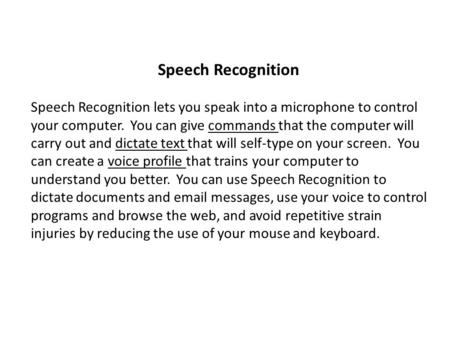 Speech Recognition Speech Recognition lets you speak into a microphone to control your computer. You can give commands that the computer will carry out.