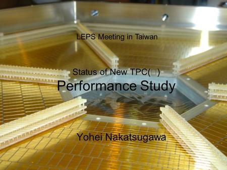 Status of New TPC( Ⅱ ) Performance Study Yohei Nakatsugawa LEPS Meeting in Taiwan.