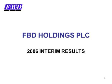 1 FBD HOLDINGS PLC 2006 INTERIM RESULTS. 2 Forward Looking Statements This presentation contains certain forward-looking statements. Actual results may.