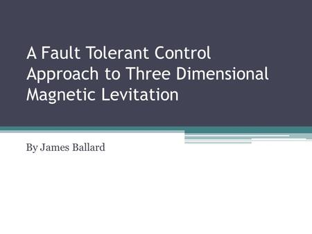 A Fault Tolerant Control Approach to Three Dimensional Magnetic Levitation By James Ballard.