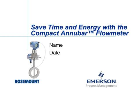 Save Time and Energy with the Compact Annubar™ Flowmeter Name Date.