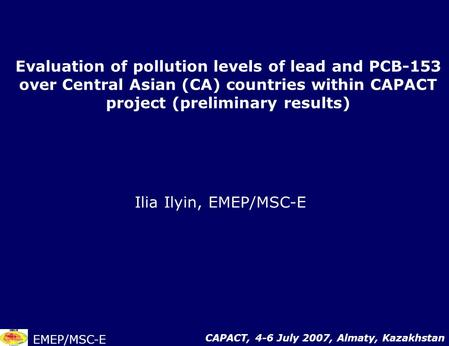 Evaluation of pollution levels of lead and PCB-153 over Central Asian (CA) countries within CAPACT project (preliminary results) Ilia Ilyin, EMEP/MSC-E.