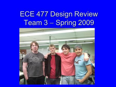 ECE 477 Design Review Team 3  Spring 2009. Outline Project overviewProject overview Project-specific success criteriaProject-specific success criteria.