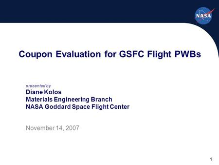 1 Coupon Evaluation for GSFC Flight PWBs presented by Diane Kolos Materials Engineering Branch NASA Goddard Space Flight Center November 14, 2007.