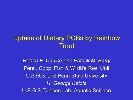 Uptake of Dietary PCBs by Rainbow Trout Robert F. Carline and Patrick M. Barry Penn. Coop. Fish & Wildlife Res. Unit U.S.G.S. and Penn State University.