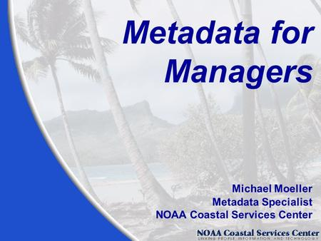 Metadata for Managers Michael Moeller Metadata Specialist NOAA Coastal Services Center.