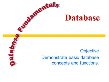 Database Objective Demonstrate basic database concepts and functions.