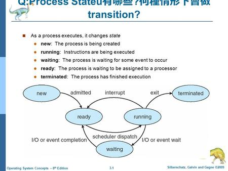 3.1 Silberschatz, Galvin and Gagne ©2009 Operating System Concepts – 8 th Edition Q:Process Stateu 有哪些 ? 何種情形下會做 transition? As a process executes, it.