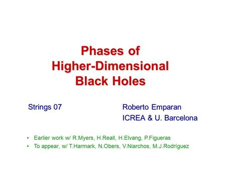 Phases of Higher-Dimensional Black Holes Roberto Emparan ICREA & U. Barcelona Earlier work w/ R.Myers, H.Reall, H.Elvang, P.Figueras To appear, w/ T.Harmark,