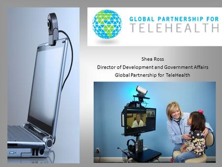 Shea Ross Director of Development and Government Affairs Global Partnership for TeleHealth.