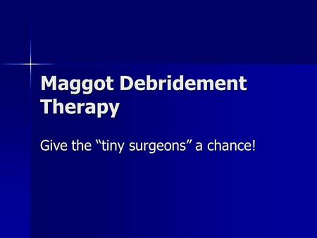 "Maggot Debridement Therapy Give the ""tiny surgeons"" a chance!"