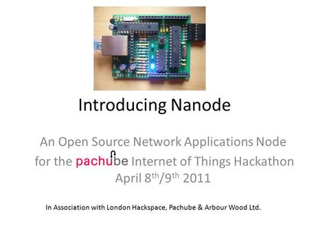 Introducing Nanode An Open Source Network Applications Node for the Internet of Things Hackathon April 8 th /9 th 2011 In Association with London Hackspace,