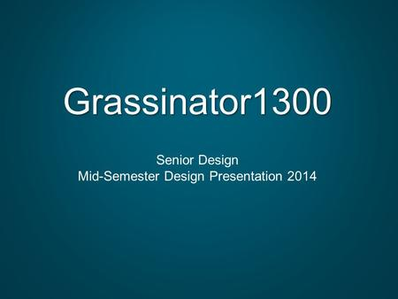Grassinator1300 Senior Design Mid-Semester Design Presentation 2014.