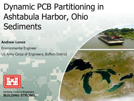US Army Corps of Engineers BUILDING STRONG ® Dynamic PCB Partitioning in Ashtabula Harbor, Ohio Sediments Andrew Lenox Environmental Engineer US Army Corps.