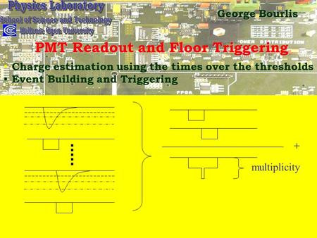 PMT Readout and Floor Triggering Charge estimation using the times over the thresholds Event Building and Triggering + multiplicity George Bourlis.