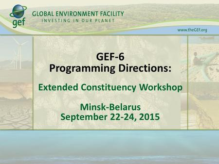 GEF-6 Programming Directions: Extended Constituency Workshop Minsk-Belarus September 22-24, 2015.