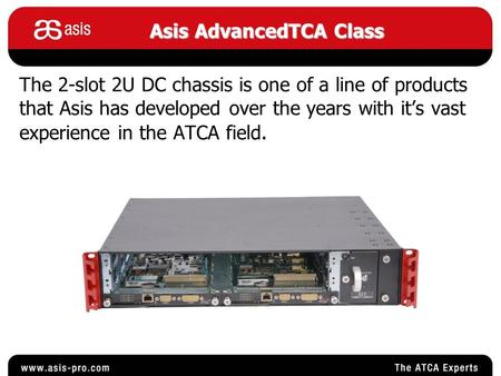 The 2-slot 2U DC chassis is one of a line of products that Asis has developed over the years with it's vast experience in the ATCA field. Asis AdvancedTCA.