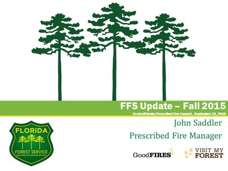 FFS Update – Fall 2015 CentralFlorida Prescribed Fire Council, September 25, 2015 John Saddler Prescribed Fire Manager.