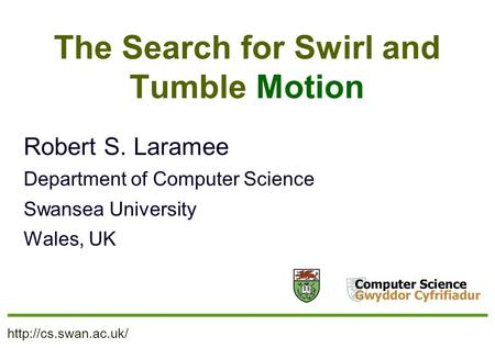 The Search for Swirl and Tumble Motion Robert S. Laramee Department of Computer Science Swansea University Wales, UK.