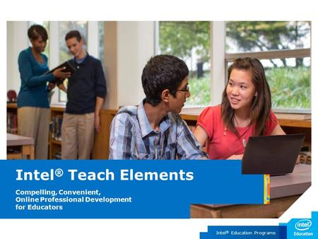 Intel ® Education Programs Intel ® Teach Elements Compelling, Convenient, Online Professional Development for Educators.