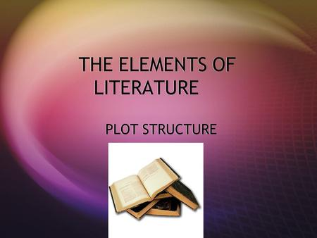 THE ELEMENTS OF LITERATURE PLOT STRUCTURE. Plot Structure Setting Complications Climax Resolution E F D C Character Conflict B A.