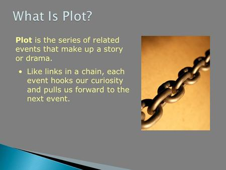 Plot is the series of related events that make up a story or drama. Like links in a chain, each event hooks our curiosity and pulls us forward to the next.