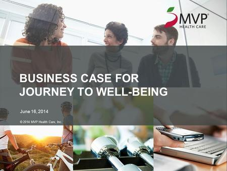 BUSINESS CASE FOR JOURNEY TO WELL-BEING June 16, 2014 © 2014 MVP Health Care, Inc.