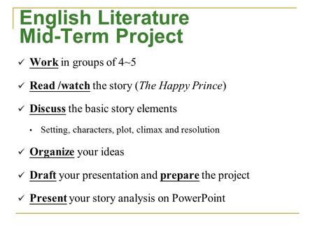English Literature Mid-Term Project Work in groups of 4~5 Read /watch the story (The Happy Prince) Discuss the basic story elements Setting, characters,