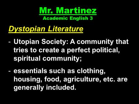 Mr. Martinez Academic English 3 Dystopian Literature -Utopian Society: A community that tries to create a perfect political, spiritual community; -essentials.