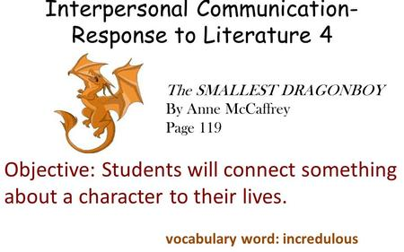 Interpersonal Communication- Response to Literature 4 Objective: Students will connect something about a character to their lives. The SMALLEST DRAGONBOY.