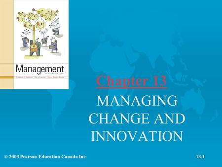 Chapter 13 MANAGING CHANGE AND INNOVATION © 2003 Pearson Education Canada Inc.13.1.