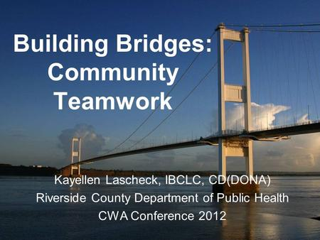 Building Bridges: Community Teamwork Kayellen Lascheck, IBCLC, CD(DONA) Riverside County Department of Public Health CWA Conference 2012.