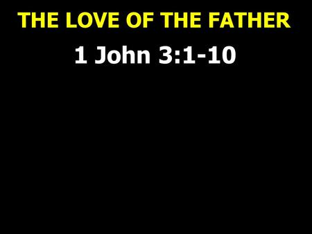 THE LOVE OF THE FATHER 1 John 3:1-10. THE LOVE OF THE FATHER 1 John 3:1 How great is the love the Father has lavished on us, that we should be called.