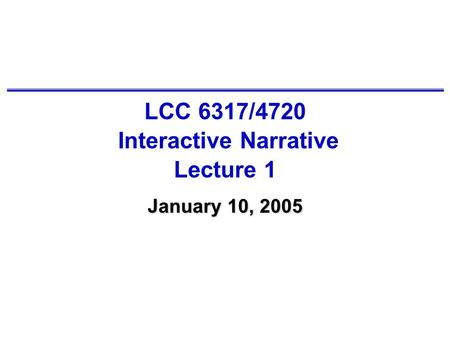 LCC 6317/4720 Interactive Narrative Lecture 1 January 10, 2005.