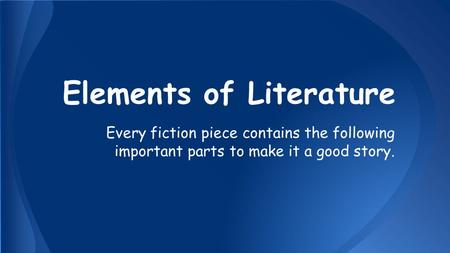 Elements of Literature Every fiction piece contains the following important parts to make it a good story.