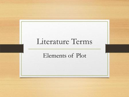 Literature Terms Elements of Plot. Plot The particular arrangement of actions, events, and situations in a narrative. Plot is not merely the sequence.