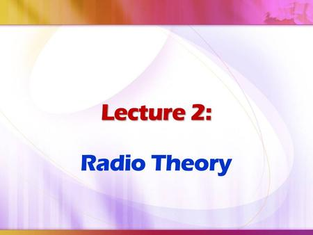 Lecture 2: Lecture 2: Radio Theory. At the end of this lecture, the student should be able to: Describe about radio principles Explain the applications.