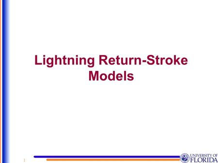 Lightning Return-Stroke Models 1. 1.Introduction and Classification of Models 2.Return-Stroke Speed 3.Engineering Models 4.Equivalency Between the Lumped-Source.