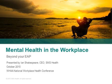 © 2015. SMG Health. All rights reserved. Mental Health in the Workplace Beyond your EAP Presented by Ian Shakespeare, CEO, SMG Health October 2015 WHAA.