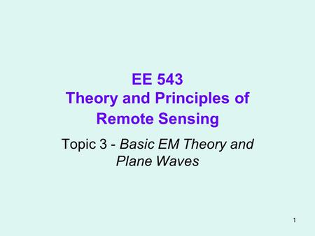 1 EE 543 Theory and Principles of Remote Sensing Topic 3 - Basic EM Theory and Plane Waves.