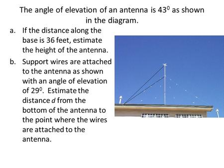 The angle of elevation of an antenna is 43 0 as shown in the diagram. a.If the distance along the base is 36 feet, estimate the height of the antenna.