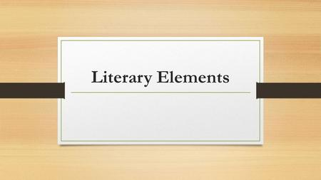 Literary Elements. Types of Characters Round: A character that has many facets and well developed by the author. Flat: characters who are one-sided and.