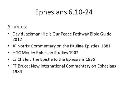 Ephesians 6.10-24 Sources: David Jackman: He is Our Peace Pathway Bible Guide 2012 JP Norris: Commentary on the Pauline Epistles 1881 HGC Moule: Ephesian.