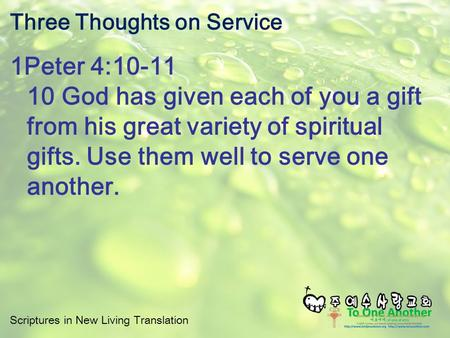 Scriptures in New Living Translation Three Thoughts on Service 1Peter 4:10-11 10 God has given each of you a gift from his great variety of spiritual gifts.