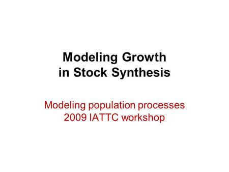 Modeling Growth in Stock Synthesis Modeling population processes 2009 IATTC workshop.