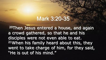 Mark 3:20-35 20 Then Jesus entered a house, and again a crowd gathered, so that he and his disciples were not even able to eat. 21 When his family heard.