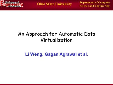 Ohio State University Department of Computer Science and Engineering An Approach for Automatic Data Virtualization Li Weng, Gagan Agrawal et al.